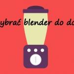Jak wybrać blender do...